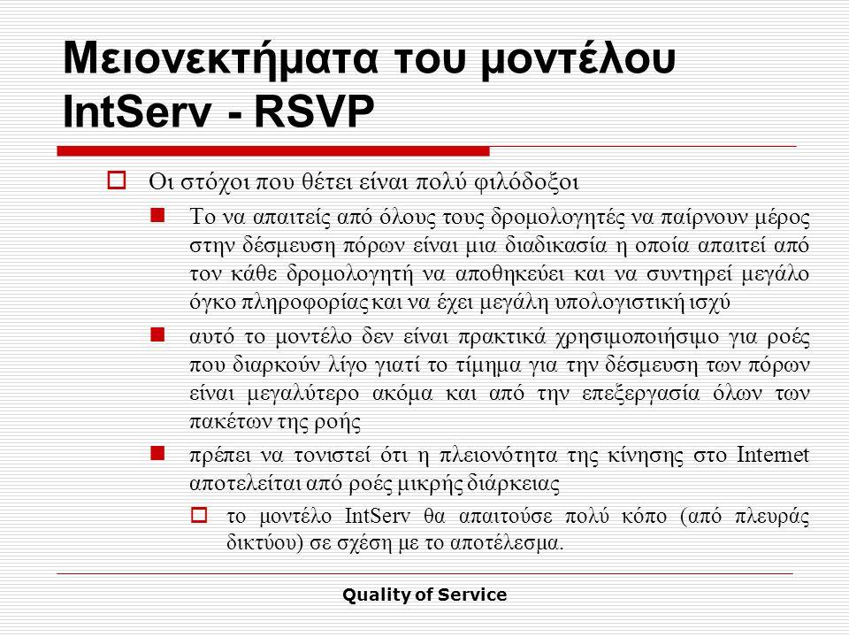 Quality of Service Μειονεκτήματα του μοντέλου IntServ - RSVP  Οι στόχοι που θέτει είναι πολύ φιλόδοξοι Το να απαιτείς από όλους τους δρομολογητές να παίρνουν μέρος στην δέσμευση πόρων είναι μια διαδικασία η οποία απαιτεί από τον κάθε δρομολογητή να αποθηκεύει και να συντηρεί μεγάλο όγκο πληροφορίας και να έχει μεγάλη υπολογιστική ισχύ αυτό το μοντέλο δεν είναι πρακτικά χρησιμοποιήσιμο για ροές που διαρκούν λίγο γιατί το τίμημα για την δέσμευση των πόρων είναι μεγαλύτερο ακόμα και από την επεξεργασία όλων των πακέτων της ροής πρέπει να τονιστεί ότι η πλειονότητα της κίνησης στο Internet αποτελείται από ροές μικρής διάρκειας  το μοντέλο IntServ θα απαιτούσε πολύ κόπο (από πλευράς δικτύου) σε σχέση με το αποτέλεσμα.