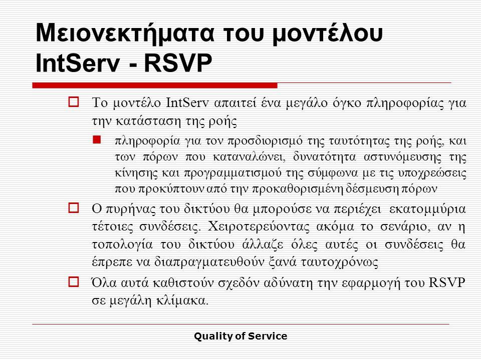 Quality of Service Μειονεκτήματα του μοντέλου IntServ - RSVP  Το μοντέλο IntServ απαιτεί ένα μεγάλο όγκο πληροφορίας για την κατάσταση της ροής πληροφορία για τον προσδιορισμό της ταυτότητας της ροής, και των πόρων που καταναλώνει, δυνατότητα αστυνόμευσης της κίνησης και προγραμματισμού της σύμφωνα με τις υποχρεώσεις που προκύπτουν από την προκαθορισμένη δέσμευση πόρων  Ο πυρήνας του δικτύου θα μπορούσε να περιέχει εκατομμύρια τέτοιες συνδέσεις.