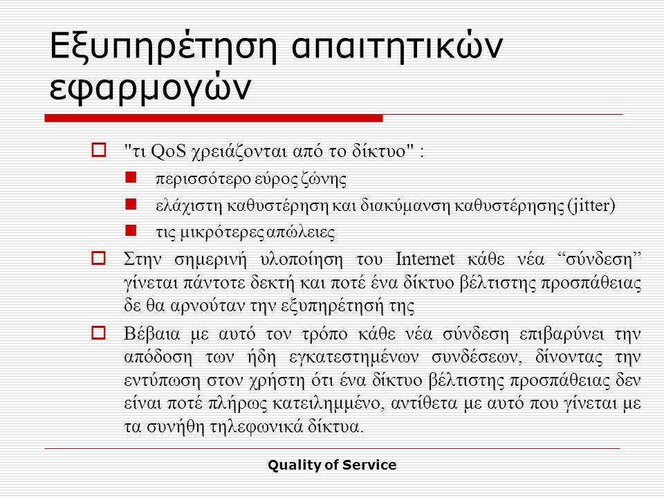 Quality of Service Εξυπηρέτηση απαιτητικών εφαρμογών  τι QoS χρειάζονται από το δίκτυο : περισσότερο εύρος ζώνης ελάχιστη καθυστέρηση και διακύμανση καθυστέρησης (jitter) τις μικρότερες απώλειες  Στην σημερινή υλοποίηση του Internet κάθε νέα σύνδεση γίνεται πάντοτε δεκτή και ποτέ ένα δίκτυο βέλτιστης προσπάθειας δε θα αρνούταν την εξυπηρέτησή της  Βέβαια με αυτό τον τρόπο κάθε νέα σύνδεση επιβαρύνει την απόδοση των ήδη εγκατεστημένων συνδέσεων, δίνοντας την εντύπωση στον χρήστη ότι ένα δίκτυο βέλτιστης προσπάθειας δεν είναι ποτέ πλήρως κατειλημμένο, αντίθετα με αυτό που γίνεται με τα συνήθη τηλεφωνικά δίκτυα.