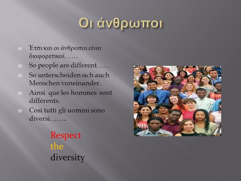 Έτσι και οι άνθρωποι είναι διαφορετικοί ……  So people are different……  So unterscheiden sich auch Menschen voneinander.