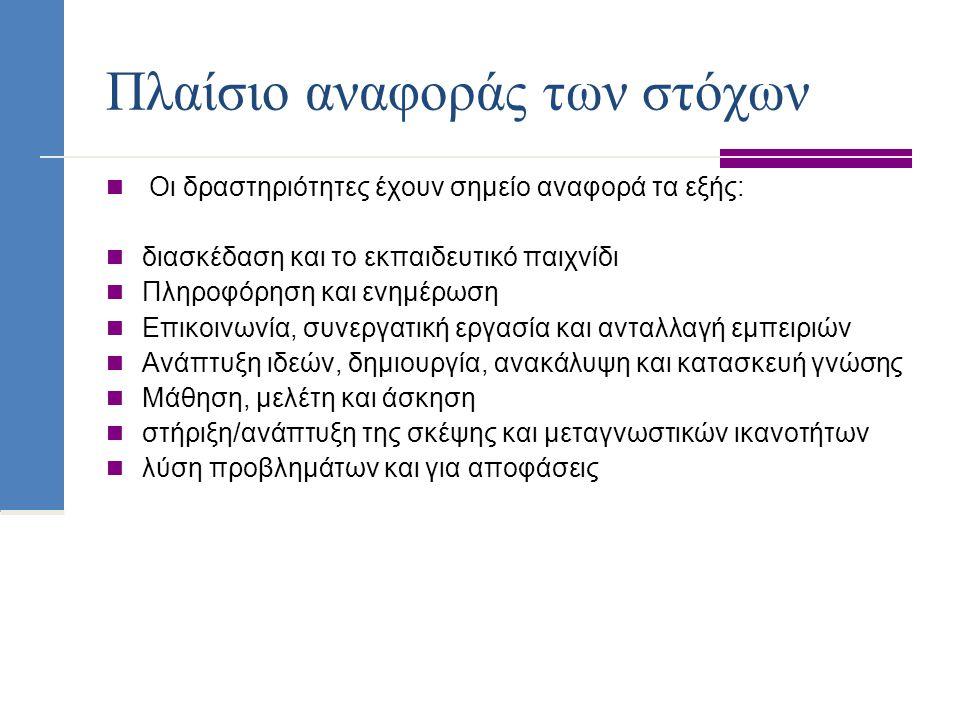 Πλαίσιο αναφοράς των στόχων Οι δραστηριότητες έχουν σημείο αναφορά τα εξής: διασκέδαση και το εκπαιδευτικό παιχνίδι Πληροφόρηση και ενημέρωση Επικοινω