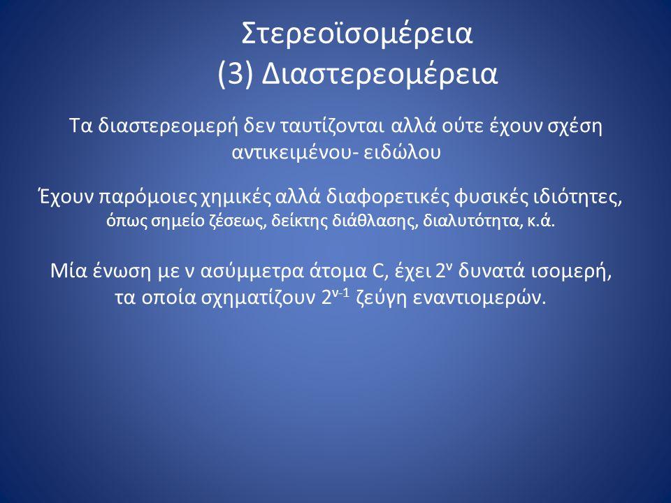 Στερεοϊσομέρεια (3) Διαστερεομέρεια Τα διαστερεομερή δεν ταυτίζονται αλλά ούτε έχουν σχέση αντικειμένου- ειδώλου Έχουν παρόμοιες χημικές αλλά διαφορετικές φυσικές ιδιότητες, όπως σημείο ζέσεως, δείκτης διάθλασης, διαλυτότητα, κ.ά.