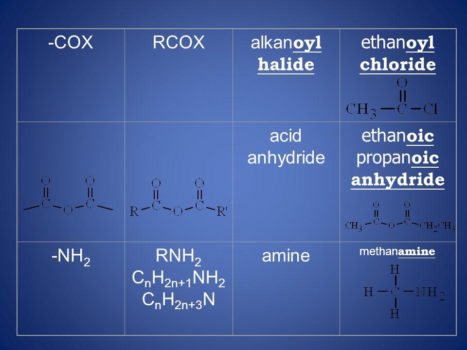 -COXRCOX alkan oyl halide ethan oyl chloride acid anhydride ethan oic propan oic anhydride -NH 2 RNH 2 C n H 2n+1 NH 2 C n H 2n+3 N amine methan amine