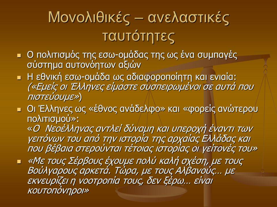 Μονολιθικές – ανελαστικές ταυτότητες Ο πολιτισμός της εσω-ομάδας της ως ένα συμπαγές σύστημα αυτονόητων αξιών Ο πολιτισμός της εσω-ομάδας της ως ένα συμπαγές σύστημα αυτονόητων αξιών Η εθνική εσω-ομάδα ως αδιαφοροποίητη και ενιαία: («Εμείς οι Έλληνες είμαστε συσπειρωμένοι σε αυτά που πιστεύουμε») Η εθνική εσω-ομάδα ως αδιαφοροποίητη και ενιαία: («Εμείς οι Έλληνες είμαστε συσπειρωμένοι σε αυτά που πιστεύουμε») Οι Έλληνες ως «έθνος ανάδελφο» και «φορείς ανώτερου πολιτισμού»: «Ο Νεοέλληνας αντλεί δύναμη και υπεροχή έναντι των γειτόνων του από την ιστορία της αρχαίας Ελλάδας και που βέβαια στερούνται τέτοιας ιστορίας οι γείτονές του» Οι Έλληνες ως «έθνος ανάδελφο» και «φορείς ανώτερου πολιτισμού»: «Ο Νεοέλληνας αντλεί δύναμη και υπεροχή έναντι των γειτόνων του από την ιστορία της αρχαίας Ελλάδας και που βέβαια στερούνται τέτοιας ιστορίας οι γείτονές του» «Με τους Σέρβους έχουμε πολύ καλή σχέση, με τους Βούλγαρους αρκετά.