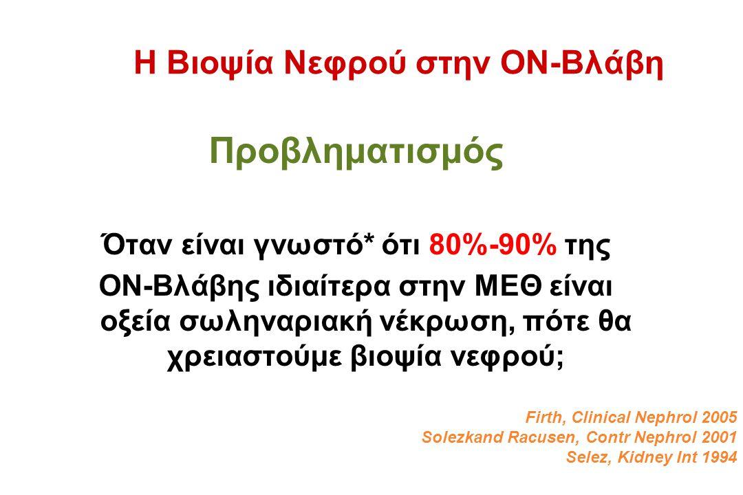 Η Βιοψία Νεφρού στην ΟΝ-Βλάβη Προβληματισμός Όταν είναι γνωστό* ότι 80%-90% της ΟΝ-Βλάβης ιδιαίτερα στην ΜΕΘ είναι οξεία σωληναριακή νέκρωση, πότε θα