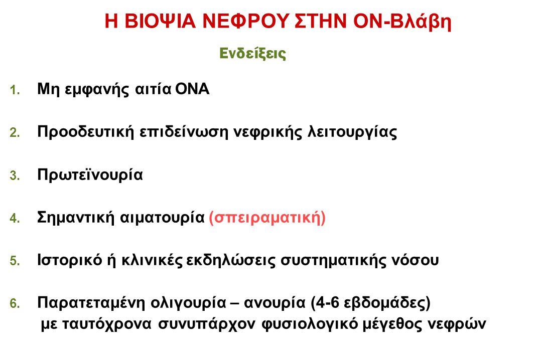Η ΒΙΟΨΙΑ ΝΕΦΡΟΥ ΣΤΗΝ ΟΝ-Βλάβη 1. Μη εμφανής αιτία ΟΝΑ 2. Προοδευτική επιδείνωση νεφρικής λειτουργίας 3. Πρωτεϊνουρία 4. Σημαντική αιματουρία (σπειραμα