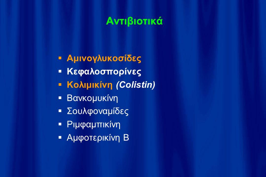 Αντιβιοτικά  Αμινογλυκοσίδες  Κεφαλοσπορίνες  Κολιμικίνη (Colistin)  Βανκομυκίνη  Σουλφοναμίδες  Ριμφαμπικίνη  Αμφοτερικίνη Β