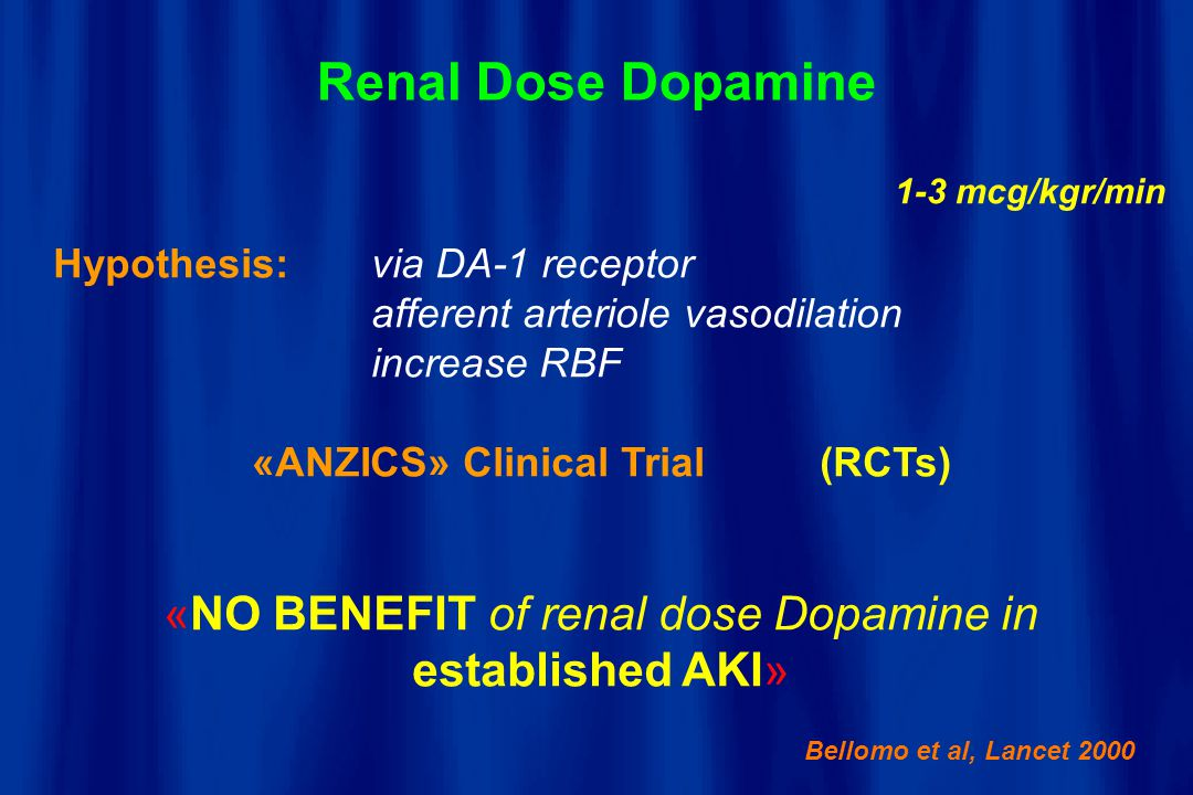 Renal Dose Dopamine 1-3 mcg/kgr/min Hypothesis:via DA-1 receptor afferent arteriole vasodilation increase RBF «ANZICS» Clinical Trial (RCTs) «NO BENEF