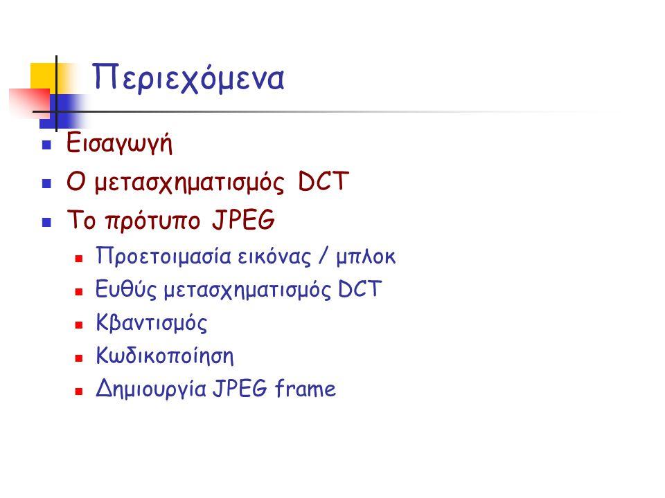 Περιεχόμενα Εισαγωγή Ο μετασχηματισμός DCT Το πρότυπο JPEG Προετοιμασία εικόνας / μπλοκ Ευθύς μετασχηματισμός DCT Κβαντισμός Κωδικοποίηση Δημιουργία J