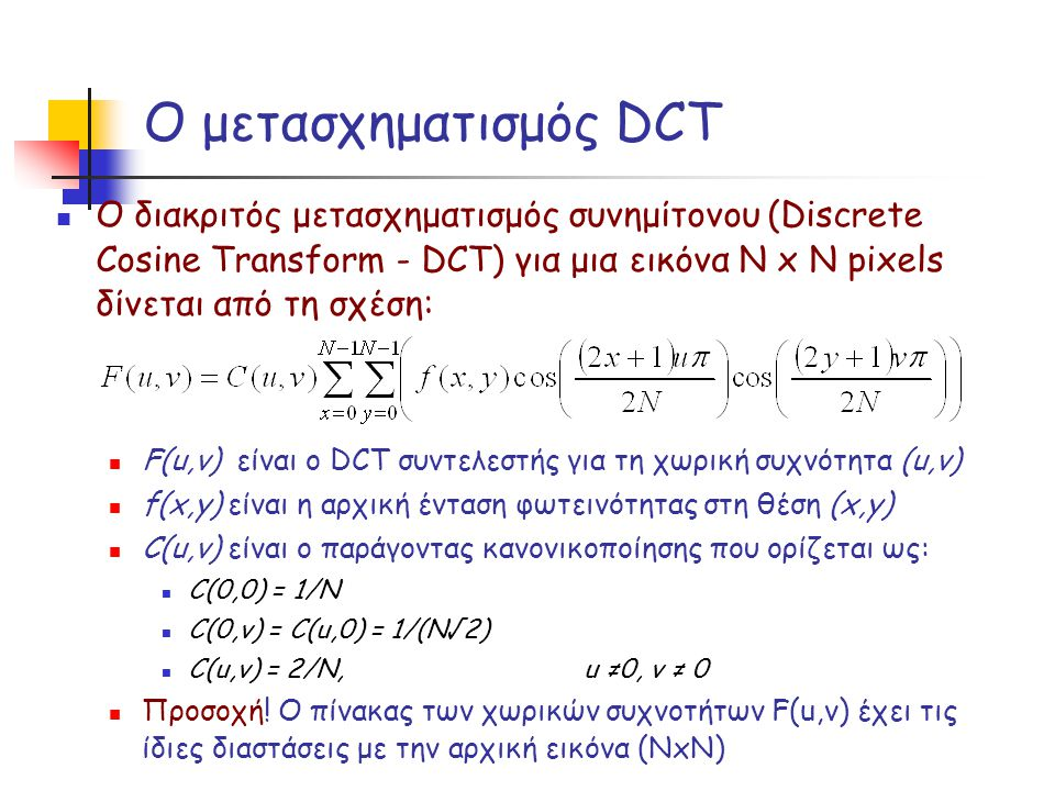 Ο μετασχηματισμός DCT Ο διακριτός μετασχηματισμός συνημίτονου (Discrete Cosine Transform - DCT) για μια εικόνα Ν x Ν pixels δίνεται από τη σχέση: F(u,