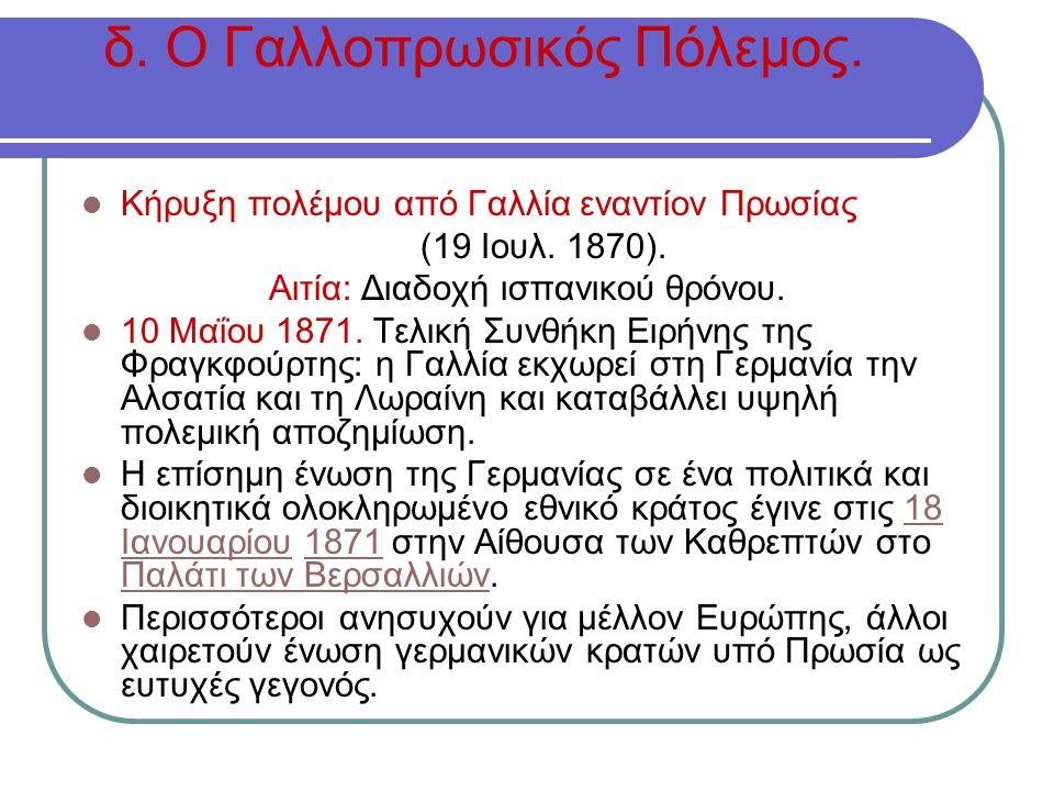 δ. Ο Γαλλοπρωσικός Πόλεμος. Κήρυξη πολέμου από Γαλλία εναντίον Πρωσίας (19 Ιουλ. 1870). Αιτία: Διαδοχή ισπανικού θρόνου. 10 Μαΐου 1871. Τελική Συνθήκη