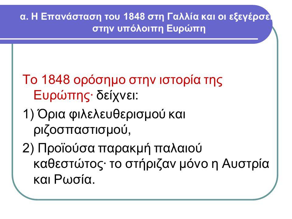 α. Η Επανάσταση του 1848 στη Γαλλία και οι εξεγέρσεις στην υπόλοιπη Ευρώπη Το 1848 ορόσημο στην ιστορία της Ευρώπης· δείχνει: 1) Όρια φιλελευθερισμού