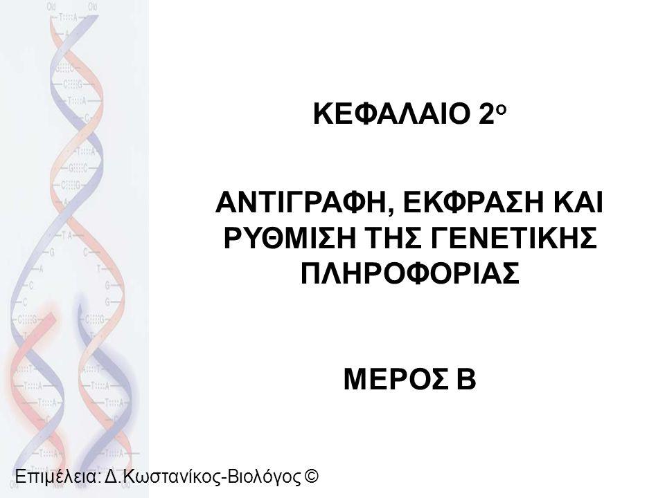 ΚΕΦΑΛΑΙΟ 2 ο ΑΝΤΙΓΡΑΦΗ, ΕΚΦΡΑΣΗ ΚΑΙ ΡΥΘΜΙΣΗ ΤΗΣ ΓΕΝΕΤΙΚΗΣ ΠΛΗΡΟΦΟΡΙΑΣ ΜΕΡΟΣ Β Επιμέλεια: Δ.Κωστανίκος-Βιολόγος ©