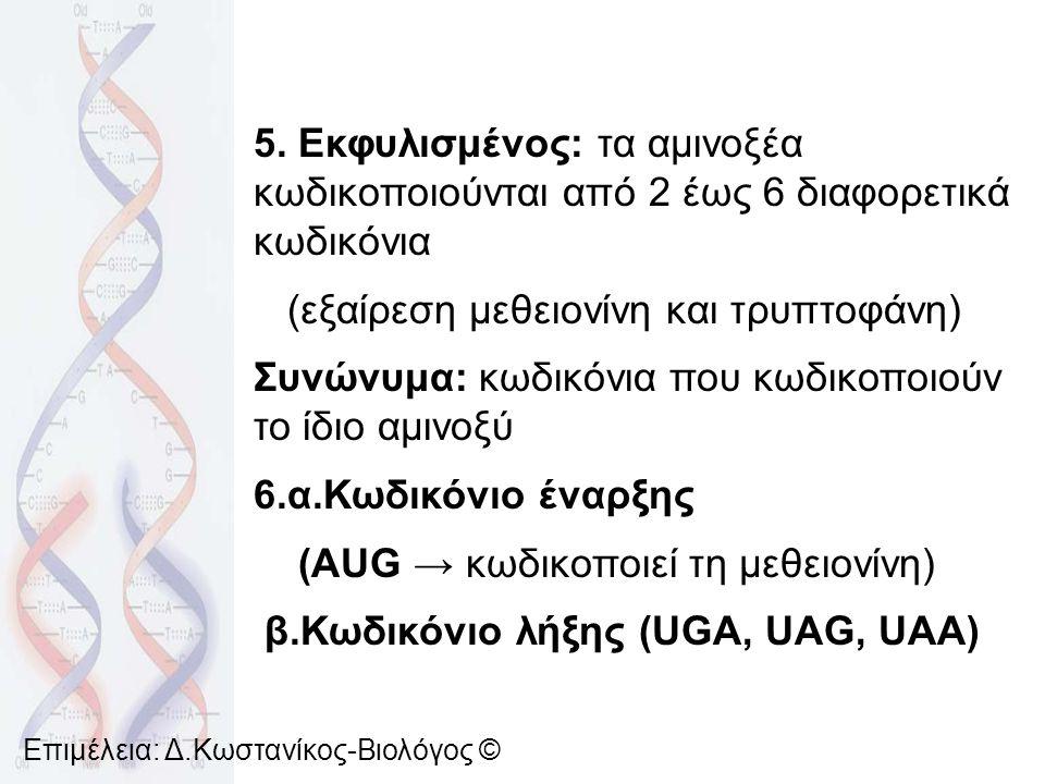 5. Εκφυλισμένος: τα αμινοξέα κωδικοποιούνται από 2 έως 6 διαφορετικά κωδικόνια (εξαίρεση μεθειονίνη και τρυπτοφάνη) Συνώνυμα: κωδικόνια που κωδικοποιο