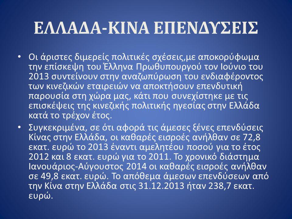 ΕΛΛΑΔΑ-ΚΙΝΑ ΕΠΕΝΔΥΣΕΙΣ Οι άριστες διμερείς πολιτικές σχέσεις,με αποκορύφωμα την επίσκεψη του Έλληνα Πρωθυπουργού τον Ιούνιο του 2013 συντείνουν στην α