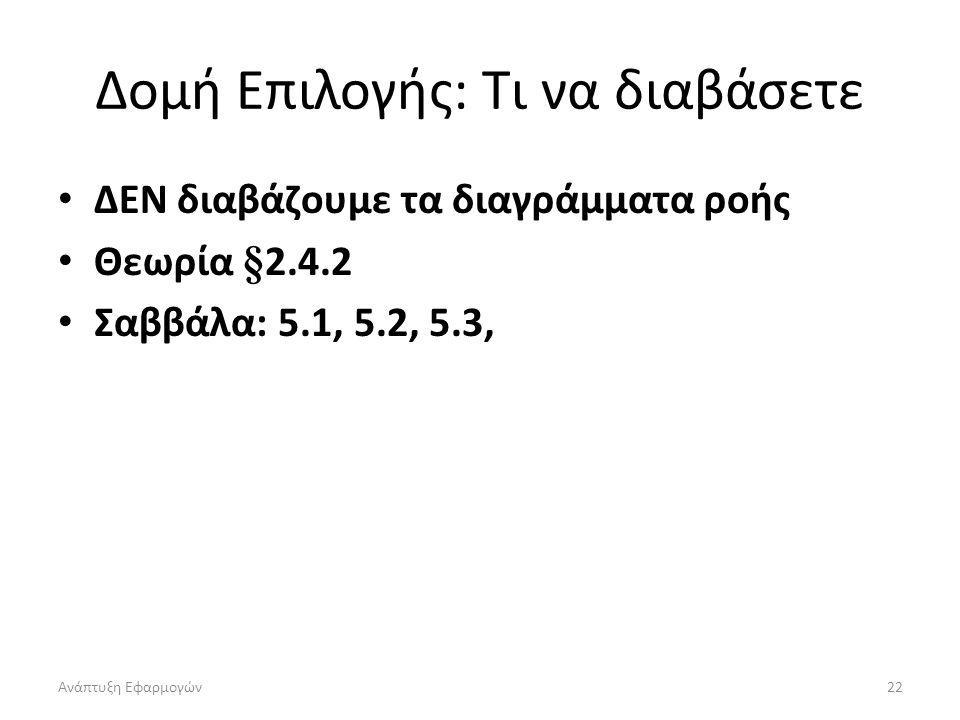 Ανάπτυξη Εφαρμογών22 Δομή Επιλογής: Τι να διαβάσετε ΔΕΝ διαβάζουμε τα διαγράμματα ροής Θεωρία §2.4.2 Σαββάλα: 5.1, 5.2, 5.3,