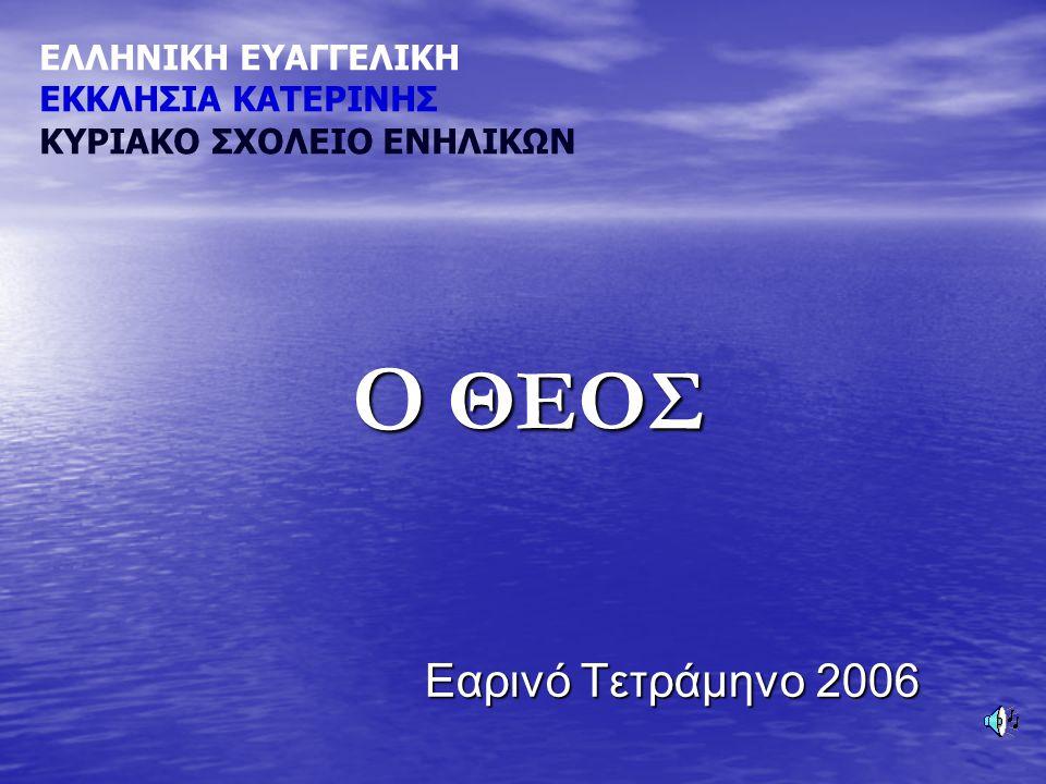 Εαρινό Τετράμηνο 2006 Εαρινό Τετράμηνο 2006 ΕΛΛΗΝΙΚΗ ΕΥΑΓΓΕΛΙΚΗ ΕΚΚΛΗΣΙΑ ΚΑΤΕΡΙΝΗΣ ΚΥΡΙΑΚΟ ΣΧΟΛΕΙΟ ΕΝΗΛΙΚΩΝ Ο ΘΕΟΣ