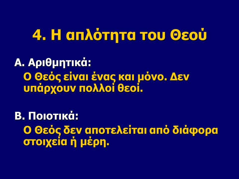 4. Η απλότητα του Θεού Α. Αριθμητικά: Ο Θεός είναι ένας και μόνο. Δεν υπάρχουν πολλοί θεοί. Β. Ποιοτικά: Ο Θεός δεν αποτελείται από διάφορα στοιχεία ή