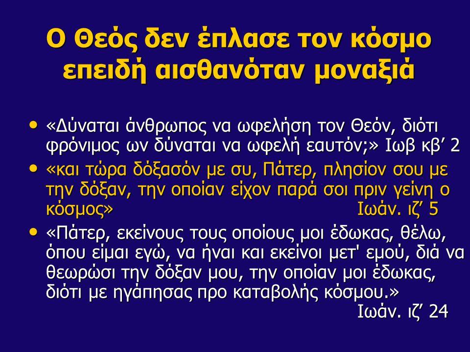 Ο Θεός δεν έπλασε τον κόσμο επειδή αισθανόταν μοναξιά «Δύναται άνθρωπος να ωφελήση τον Θεόν, διότι φρόνιμος ων δύναται να ωφελή εαυτόν;» Ιωβ κβ' 2 «Δύ