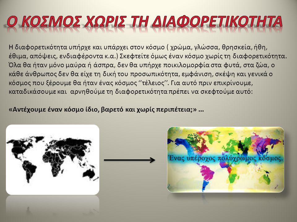 Η διαφορετικότητα υπήρχε και υπάρχει στον κόσμο ( χρώμα, γλώσσα, θρησκεία, ήθη, έθιμα, απόψεις, ενδιαφέροντα κ.α.) Σκεφτείτε όμως έναν κόσμο χωρίς τη