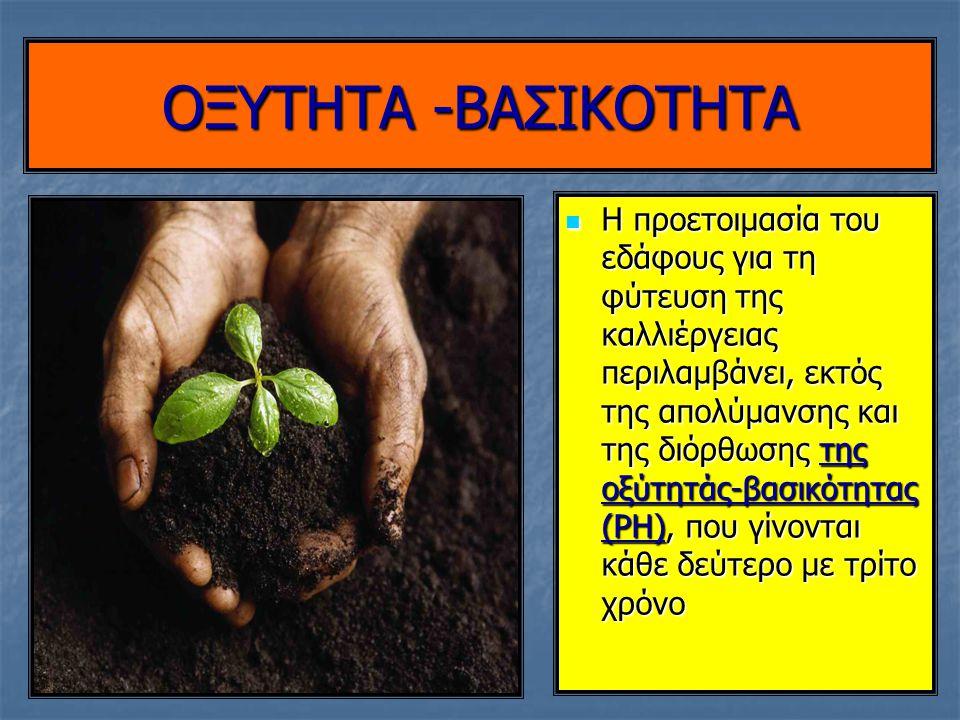 OΞΥΤΗΤΑ -ΒΑΣΙΚΟΤΗΤΑ Η προετοιμασία του εδάφους για τη φύτευση της καλλιέργειας περιλαμβάνει, εκτός της απολύμανσης και της διόρθωσης της οξύτητάς-βασι