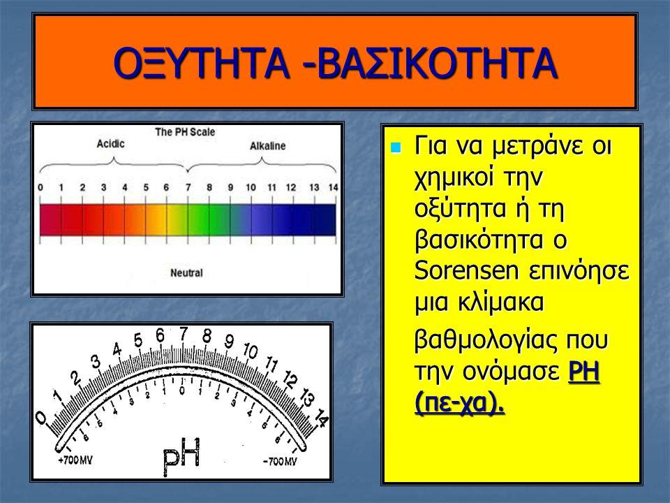 OΞΥΤΗΤΑ -ΒΑΣΙΚΟΤΗΤΑ Η τιμή του PH μετριέται με διάφορα όργανα Η τιμή του PH μετριέται με διάφορα όργανα Ηλεκτρονικά πεχάμετρα Ηλεκτρονικά πεχάμετρα Ή με ένα κομμάτι απορροφητικού χαρτιού- πεχαμετρικό χαρτί το οποίο ανάλογα με την τιμή του PH χρωματίζεται διαφορετικά Ή με ένα κομμάτι απορροφητικού χαρτιού- πεχαμετρικό χαρτί το οποίο ανάλογα με την τιμή του PH χρωματίζεται διαφορετικά