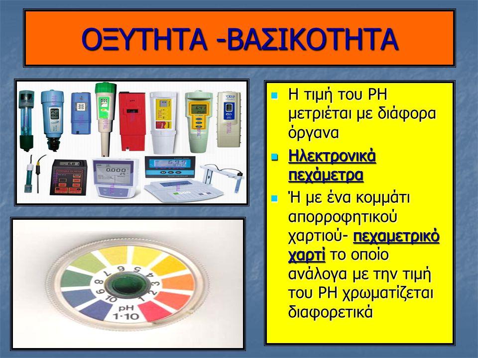 OΞΥΤΗΤΑ -ΒΑΣΙΚΟΤΗΤΑ Η τιμή του PH μετριέται με διάφορα όργανα Η τιμή του PH μετριέται με διάφορα όργανα Ηλεκτρονικά πεχάμετρα Ηλεκτρονικά πεχάμετρα Ή