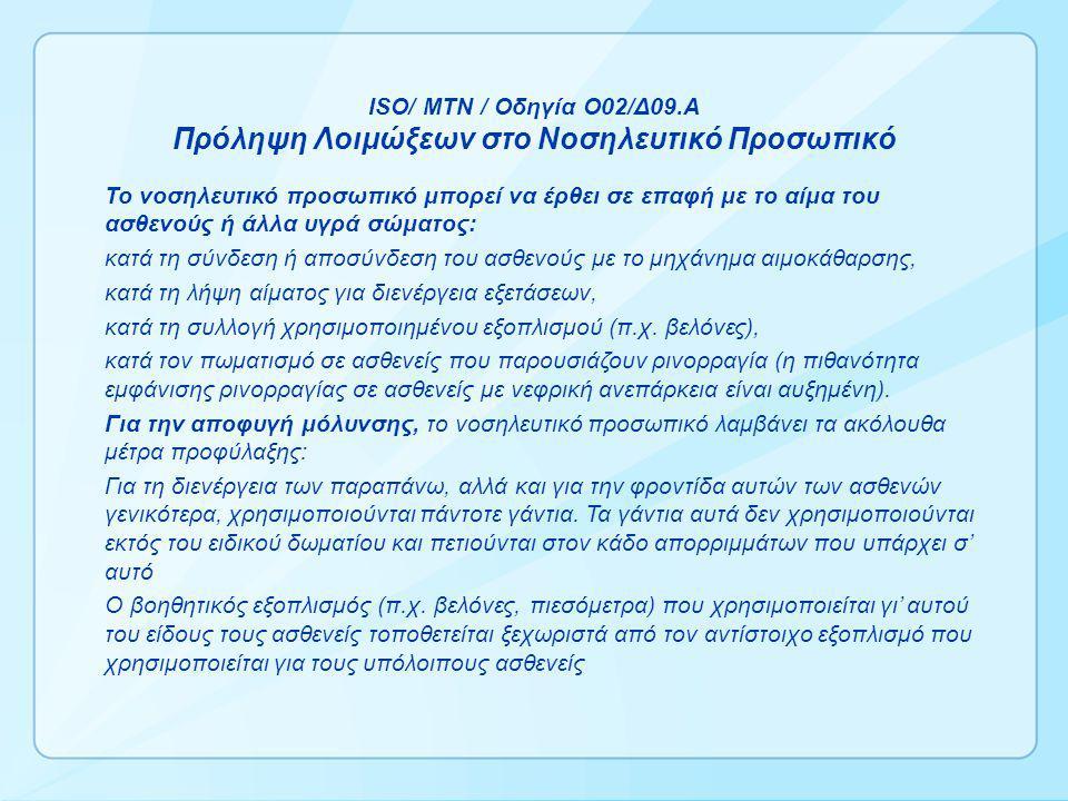 ISO/ MTN / Οδηγία Ο02/Δ09.Α Πρόληψη Λοιμώξεων στο Νοσηλευτικό Προσωπικό Το νοσηλευτικό προσωπικό μπορεί να έρθει σε επαφή με το αίμα του ασθενούς ή άλλα υγρά σώματος: κατά τη σύνδεση ή αποσύνδεση του ασθενούς με το μηχάνημα αιμοκάθαρσης, κατά τη λήψη αίματος για διενέργεια εξετάσεων, κατά τη συλλογή χρησιμοποιημένου εξοπλισμού (π.χ.