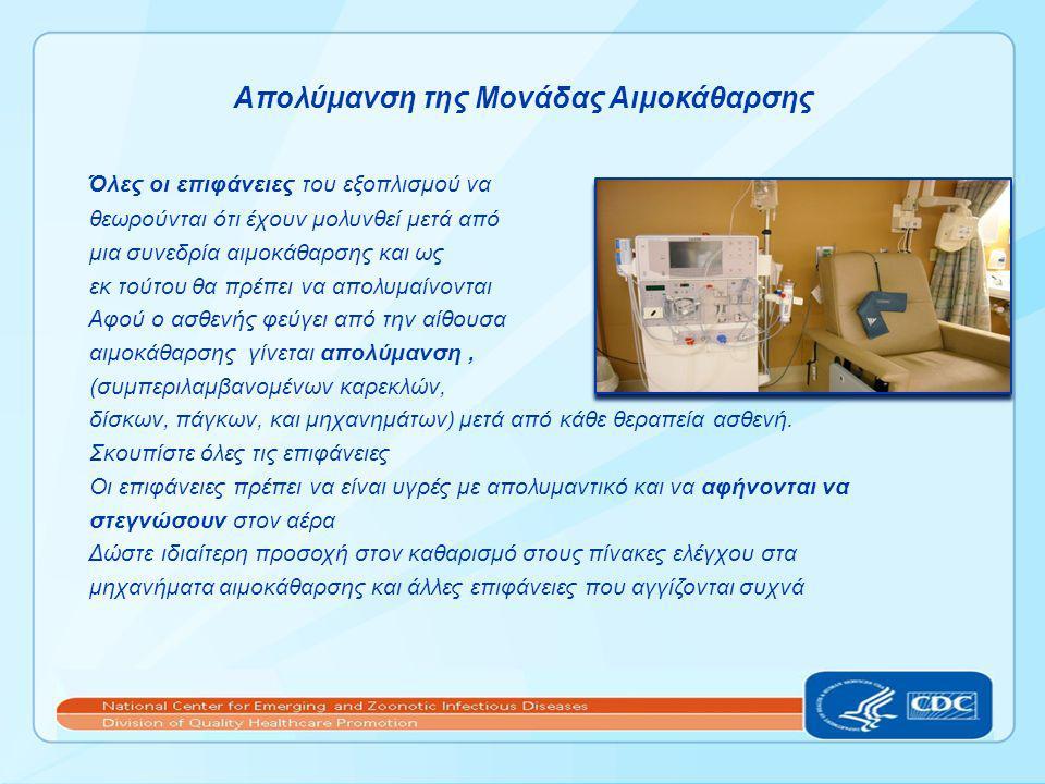 Απολύμανση της Μονάδας Αιμοκάθαρσης Όλες οι επιφάνειες του εξοπλισμού να θεωρούνται ότι έχουν μολυνθεί μετά από μια συνεδρία αιμοκάθαρσης και ως εκ τούτου θα πρέπει να απολυμαίνονται Αφού ο ασθενής φεύγει από την αίθουσα αιμοκάθαρσης γίνεται απολύμανση, (συμπεριλαμβανομένων καρεκλών, δίσκων, πάγκων, και μηχανημάτων) μετά από κάθε θεραπεία ασθενή.