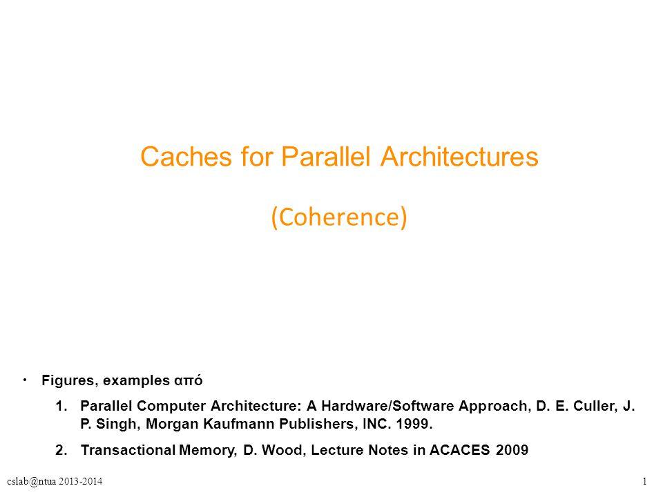 22cslab@ntua 2013-2014 Cache Coherence (1) Διατήρηση της βασικής ιδιότητας – Κάθε ανάγνωση μιας τοποθεσίας, θα πρέπει να επιστρέφει την ΤΕΛΕΥΤΑΙΑ τιμή που γράφτηκε σε αυτή.