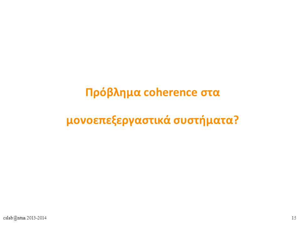 15cslab@ntua 2013-2014 Πρόβλημα coherence στα μονοεπεξεργαστικά συστήματα?