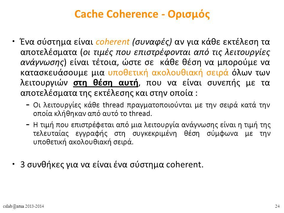 24cslab@ntua 2013-2014 Cache Coherence - Ορισμός Ένα σύστημα είναι coherent (συναφές) αν για κάθε εκτέλεση τα αποτελέσματα (οι τιμές που επιστρέφονται από τις λειτουργίες ανάγνωσης) είναι τέτοια, ώστε σε κάθε θέση να μπορούμε να κατασκευάσουμε μια υποθετική ακολουθιακή σειρά όλων των λειτουργιών στη θέση αυτή, που να είναι συνεπής με τα αποτελέσματα της εκτέλεσης και στην οποία : – Οι λειτουργίες κάθε thread πραγματοποιούνται με την σειρά κατά την οποία κλήθηκαν από αυτό το thread.