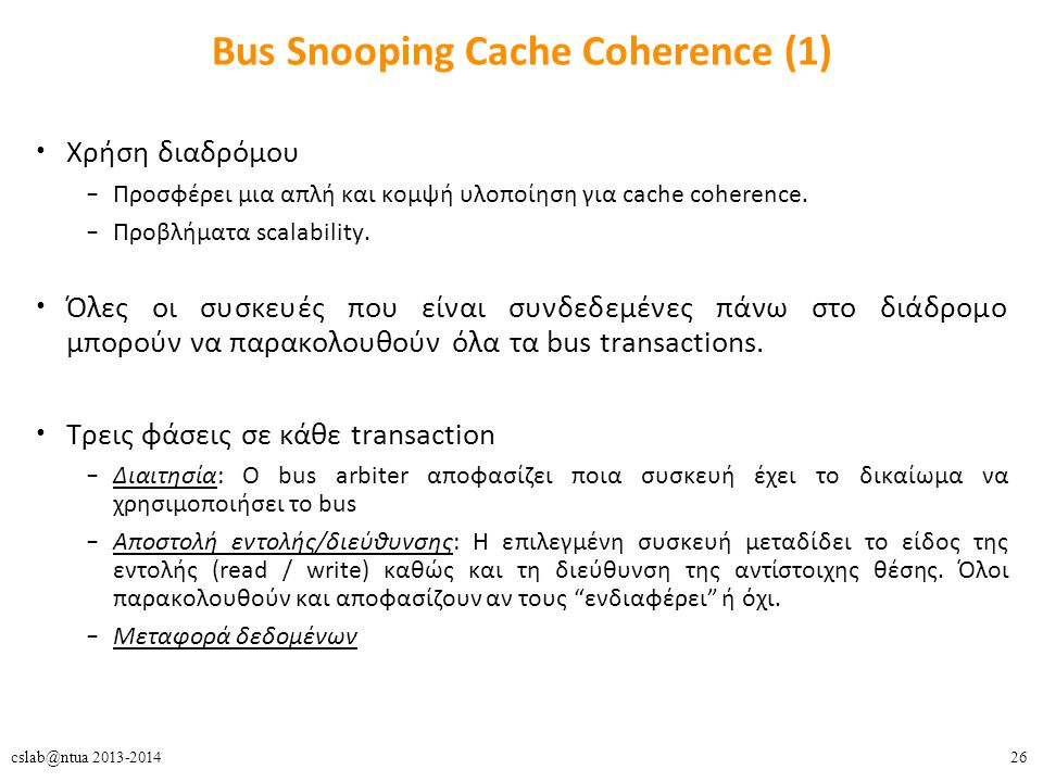 26cslab@ntua 2013-2014 Bus Snooping Cache Coherence (1) Χρήση διαδρόμου – Προσφέρει μια απλή και κομψή υλοποίηση για cache coherence.