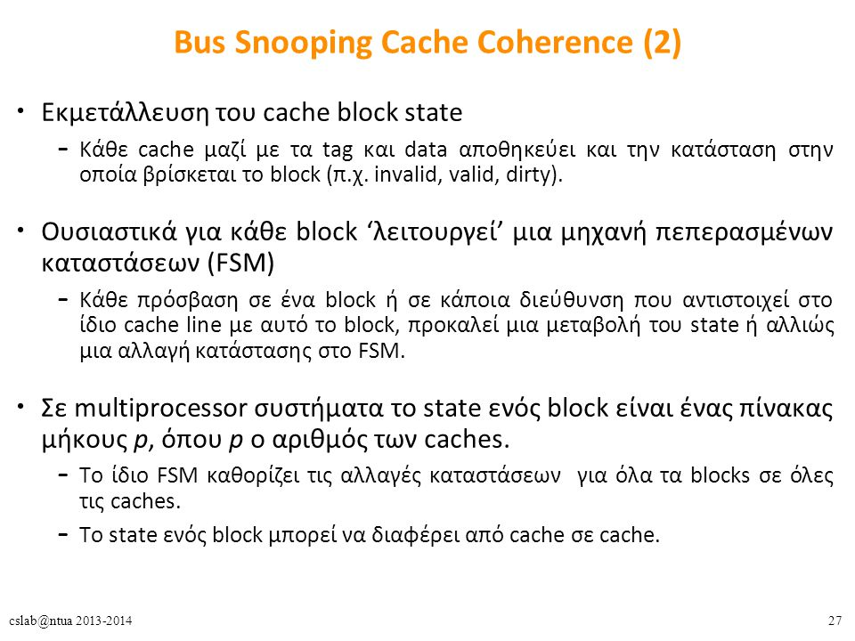 27cslab@ntua 2013-2014 Bus Snooping Cache Coherence (2) Εκμετάλλευση του cache block state – Κάθε cache μαζί με τα tag και data αποθηκεύει και την κατ