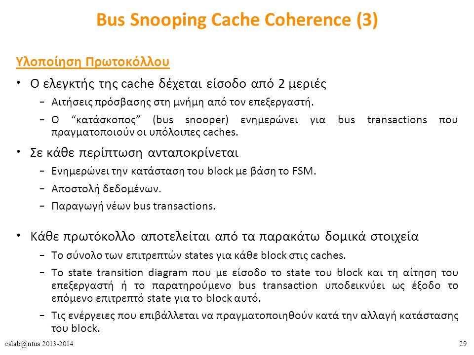 29cslab@ntua 2013-2014 Bus Snooping Cache Coherence (3) Υλοποίηση Πρωτοκόλλου Ο ελεγκτής της cache δέχεται είσοδο από 2 μεριές – Αιτήσεις πρόσβασης στη μνήμη από τον επεξεργαστή.