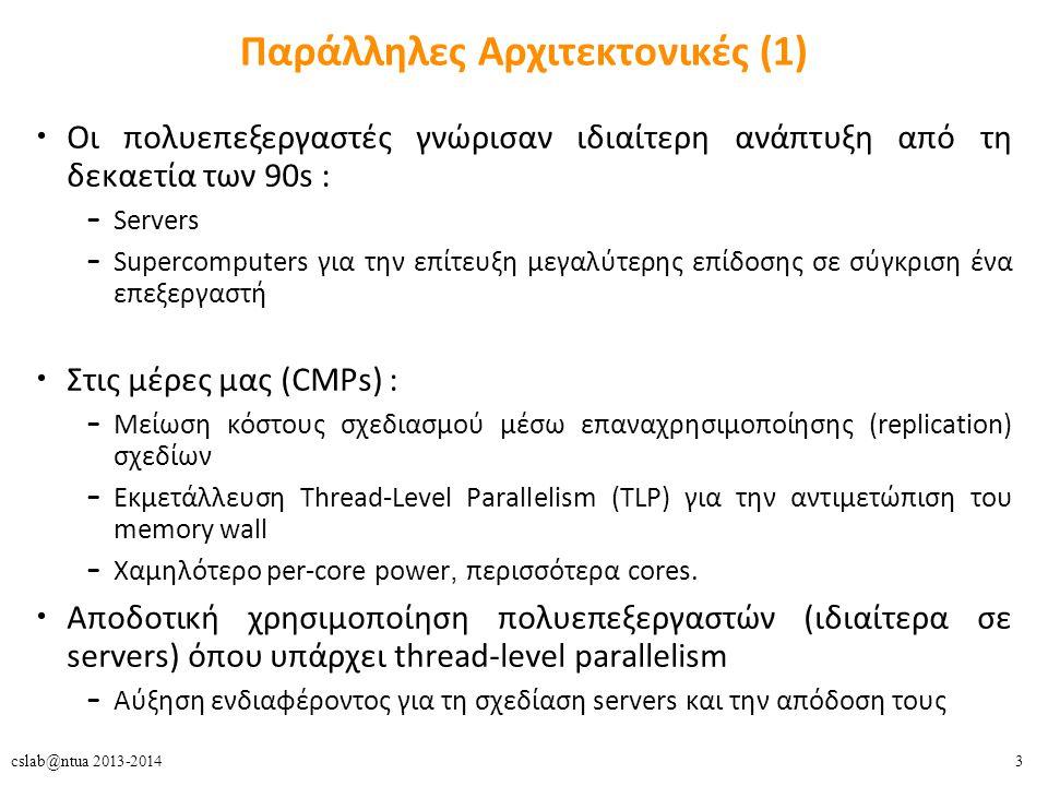 3cslab@ntua 2013-2014 Παράλληλες Αρχιτεκτονικές (1) Οι πολυεπεξεργαστές γνώρισαν ιδιαίτερη ανάπτυξη από τη δεκαετία των 90s : – Servers – Supercomputers για την επίτευξη μεγαλύτερης επίδοσης σε σύγκριση ένα επεξεργαστή Στις μέρες μας (CMPs) : – Μείωση κόστους σχεδιασμού μέσω επαναχρησιμοποίησης (replication) σχεδίων – Εκμετάλλευση Thread-Level Parallelism (TLP) για την αντιμετώπιση του memory wall – Χαμηλότερο per-core power, περισσότερα cores.