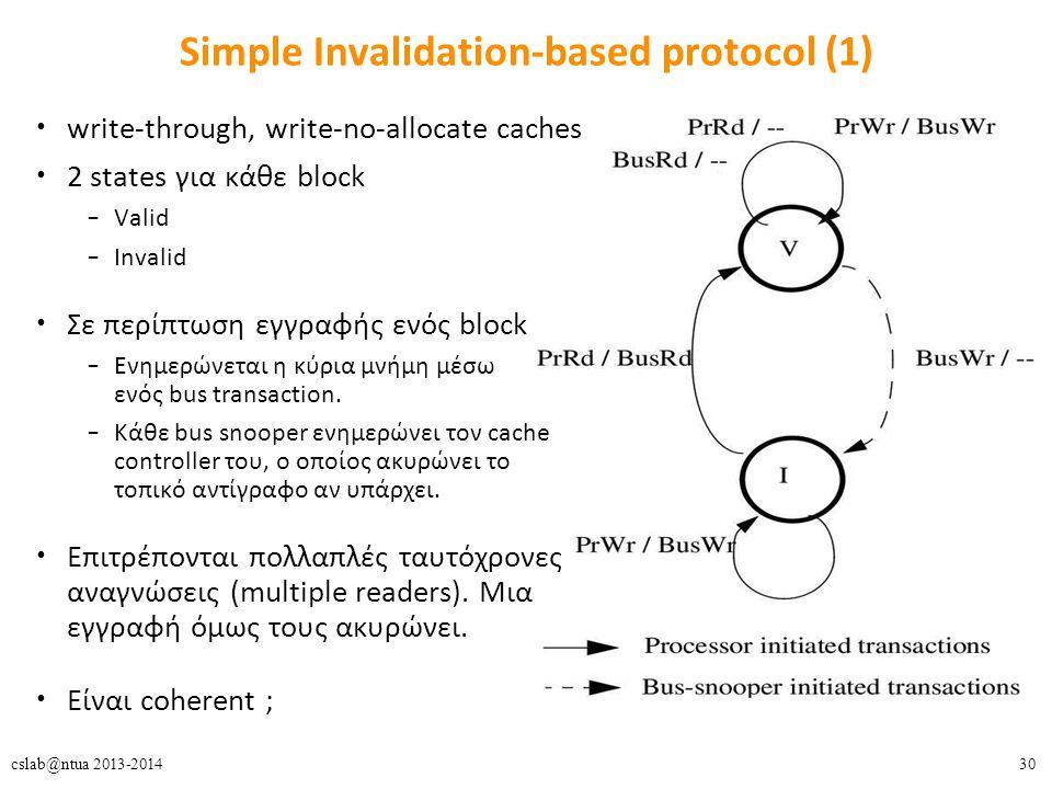 30cslab@ntua 2013-2014 Simple Invalidation-based protocol (1) write-through, write-no-allocate caches 2 states για κάθε block – Valid – Invalid Σε περίπτωση εγγραφής ενός block – Ενημερώνεται η κύρια μνήμη μέσω ενός bus transaction.