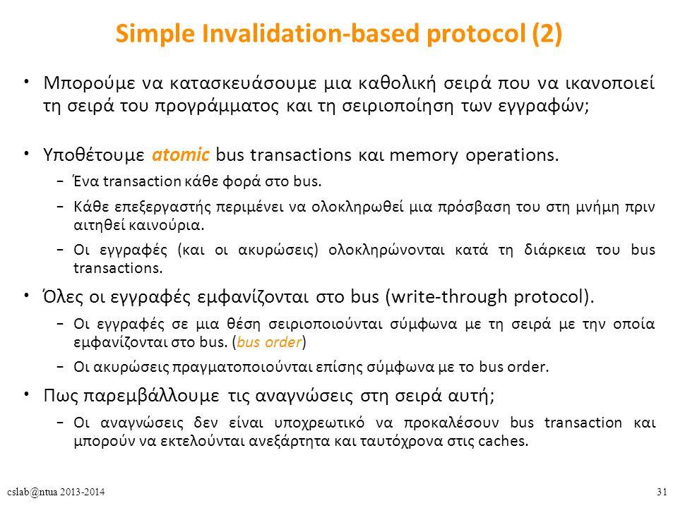 31cslab@ntua 2013-2014 Simple Invalidation-based protocol (2) Μπορούμε να κατασκευάσουμε μια καθολική σειρά που να ικανοποιεί τη σειρά του προγράμματος και τη σειριοποίηση των εγγραφών; Υποθέτουμε atomic bus transactions και memory operations.