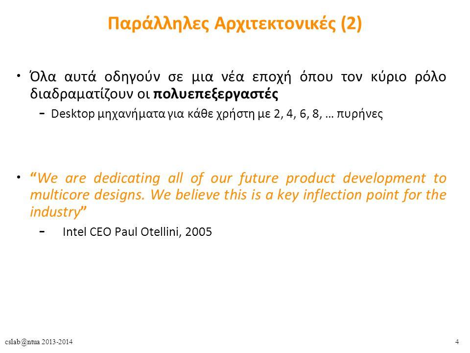 4cslab@ntua 2013-2014 Παράλληλες Αρχιτεκτονικές (2) Όλα αυτά οδηγούν σε μια νέα εποχή όπου τον κύριο ρόλο διαδραματίζουν οι πολυεπεξεργαστές – Desktop μηχανήματα για κάθε χρήστη με 2, 4, 6, 8, … πυρήνες We are dedicating all of our future product development to multicore designs.