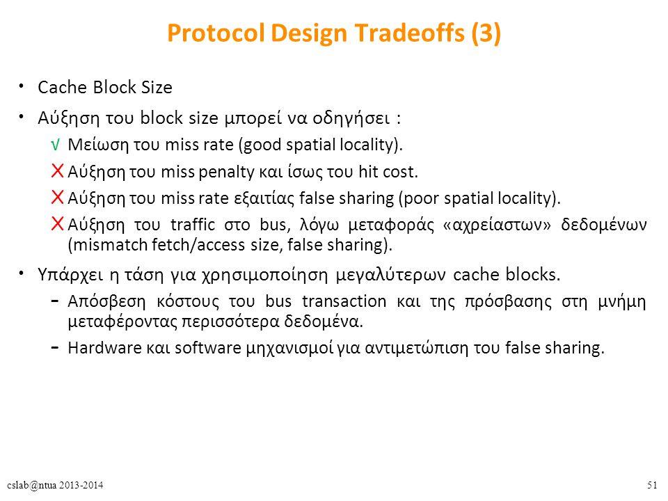 51cslab@ntua 2013-2014 Protocol Design Tradeoffs (3) Cache Block Size Αύξηση του block size μπορεί να οδηγήσει : √Μείωση του miss rate (good spatial locality).