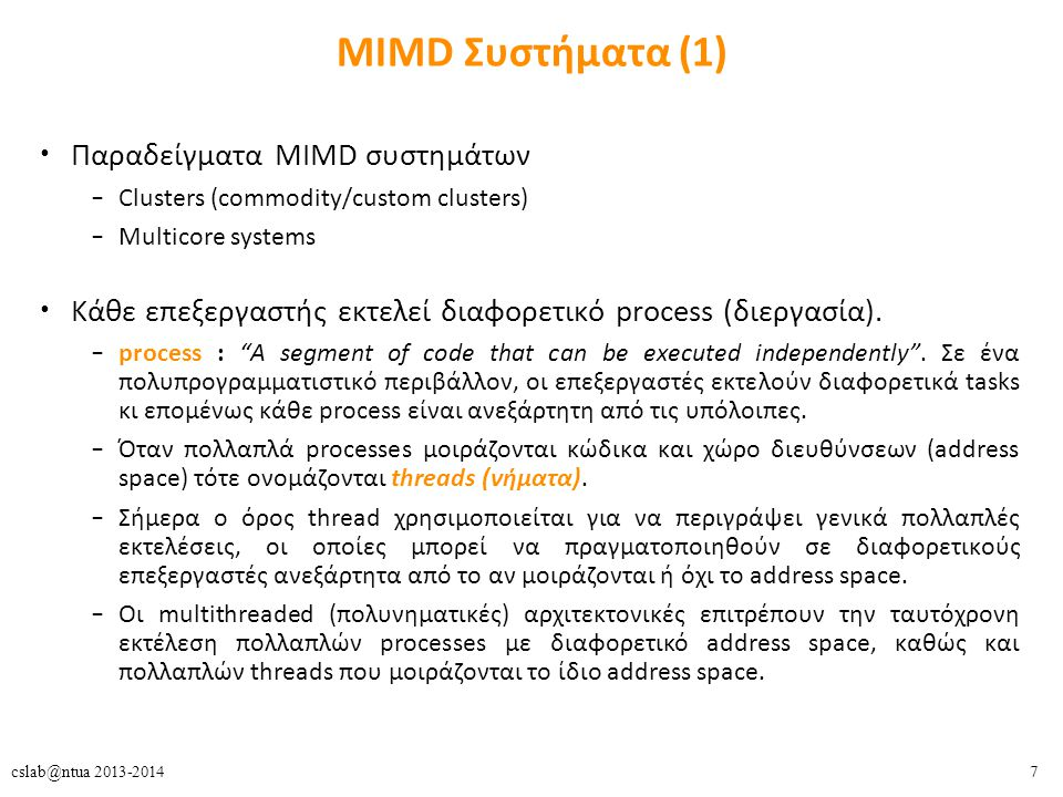 7 MIMD Συστήματα (1) Παραδείγματα MIMD συστημάτων – Clusters (commodity/custom clusters) – Multicore systems Κάθε επεξεργαστής εκτελεί διαφορετικό process (διεργασία).