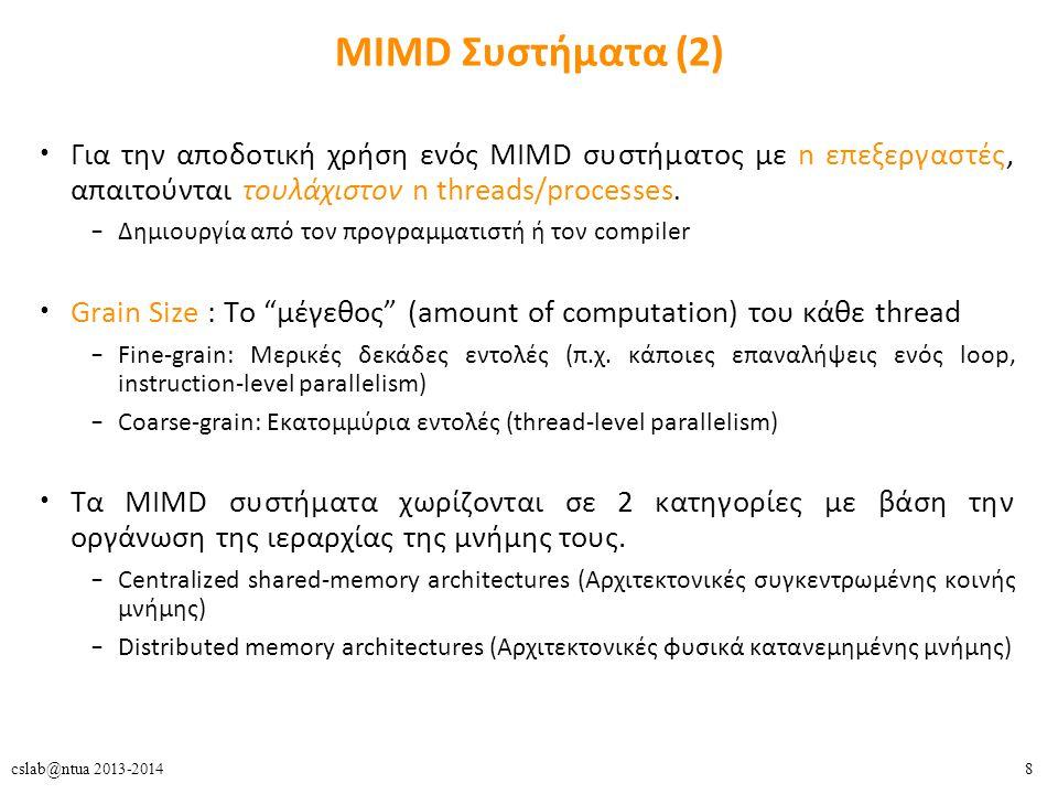 59cslab@ntua 2013-2014 Directory-Based Cache Coherence (4) Directory Protocols + Χαμηλότερη κατανάλωση bandwidth -Μεγαλύτερες καθυστερήσεις (latency) Δυο περιπτώσεις read miss : – Unshared block → get data from memory » Bus : 2 hops (P0 → memory → P0) » Directory : 2 hops (P0 → memory → P0) – S/E block → get data from processor (P1) » Bus : 2 hops (P0 → P1 → P0) (υποθέτοντας ότι επιτρέπεται η cache- to-cache μεταφορά δεδομένων) » Directory : 3 hops (P0 → memory → P1→ P0) Η δεύτερη περίπτωση παρατηρείται αρκετά συχνά σε πολυεπεξεργαστικά συστήματα – Υψηλή πιθανότητα να έχει το block ένας επεξεργαστής