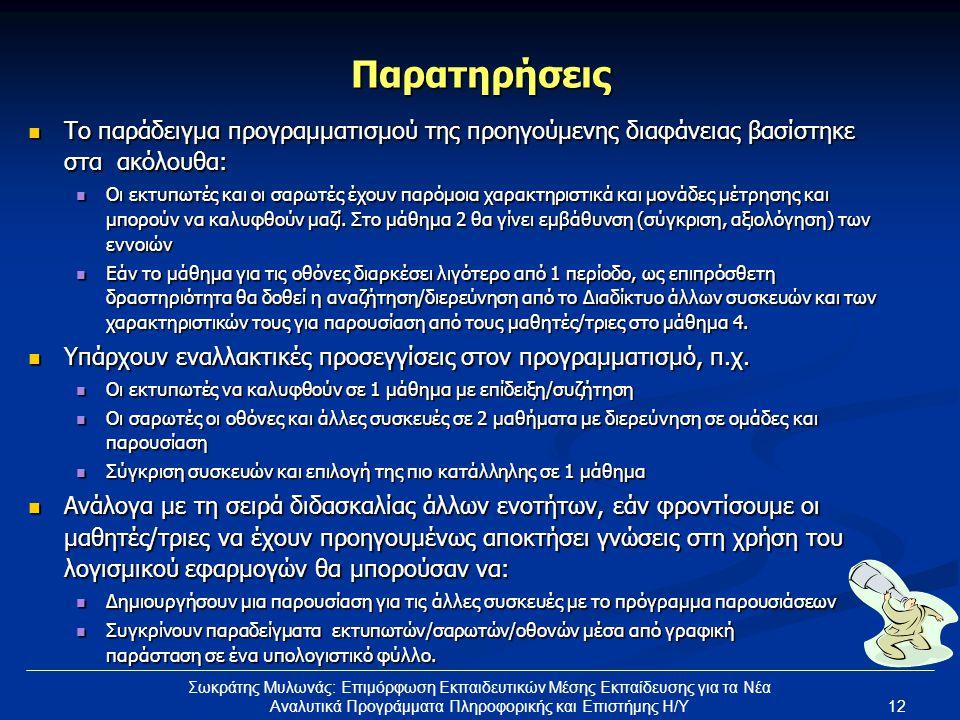 12 Σωκράτης Μυλωνάς: Επιμόρφωση Εκπαιδευτικών Μέσης Εκπαίδευσης για τα Νέα Αναλυτικά Προγράμματα Πληροφορικής και Επιστήμης Η/Υ Παρατηρήσεις Το παράδειγμα προγραμματισμού της προηγούμενης διαφάνειας βασίστηκε στα ακόλουθα: Το παράδειγμα προγραμματισμού της προηγούμενης διαφάνειας βασίστηκε στα ακόλουθα: Οι εκτυπωτές και οι σαρωτές έχουν παρόμοια χαρακτηριστικά και μονάδες μέτρησης και μπορούν να καλυφθούν μαζί.