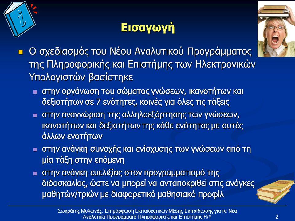 2 Σωκράτης Μυλωνάς: Επιμόρφωση Εκπαιδευτικών Μέσης Εκπαίδευσης για τα Νέα Αναλυτικά Προγράμματα Πληροφορικής και Επιστήμης Η/Υ Εισαγωγή Ο σχεδιασμός του Νέου Αναλυτικού Προγράμματος της Πληροφορικής και Επιστήμης των Ηλεκτρονικών Υπολογιστών βασίστηκε Ο σχεδιασμός του Νέου Αναλυτικού Προγράμματος της Πληροφορικής και Επιστήμης των Ηλεκτρονικών Υπολογιστών βασίστηκε στην οργάνωση του σώματος γνώσεων, ικανοτήτων και δεξιοτήτων σε 7 ενότητες, κοινές για όλες τις τάξεις στην οργάνωση του σώματος γνώσεων, ικανοτήτων και δεξιοτήτων σε 7 ενότητες, κοινές για όλες τις τάξεις στην αναγνώριση της αλληλοεξάρτησης των γνώσεων, ικανοτήτων και δεξιοτήτων της κάθε ενότητας με αυτές άλλων ενοτήτων στην αναγνώριση της αλληλοεξάρτησης των γνώσεων, ικανοτήτων και δεξιοτήτων της κάθε ενότητας με αυτές άλλων ενοτήτων στην ανάγκη συνοχής και ενίσχυσης των γνώσεων από τη μία τάξη στην επόμενη στην ανάγκη συνοχής και ενίσχυσης των γνώσεων από τη μία τάξη στην επόμενη στην ανάγκη ευελιξίας στον προγραμματισμό της διδασκαλίας, ώστε να μπορεί να ανταποκριθεί στις ανάγκες μαθητών/τριών με διαφορετικό μαθησιακό προφίλ στην ανάγκη ευελιξίας στον προγραμματισμό της διδασκαλίας, ώστε να μπορεί να ανταποκριθεί στις ανάγκες μαθητών/τριών με διαφορετικό μαθησιακό προφίλ