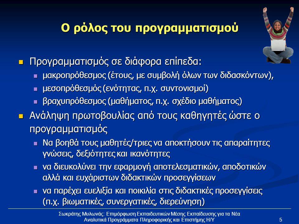 5 Σωκράτης Μυλωνάς: Επιμόρφωση Εκπαιδευτικών Μέσης Εκπαίδευσης για τα Νέα Αναλυτικά Προγράμματα Πληροφορικής και Επιστήμης Η/Υ Ο ρόλος του προγραμματισμού Προγραμματισμός σε διάφορα επίπεδα: Προγραμματισμός σε διάφορα επίπεδα: μακροπρόθεσμος (έτους, με συμβολή όλων των διδασκόντων), μακροπρόθεσμος (έτους, με συμβολή όλων των διδασκόντων), μεσοπρόθεσμός (ενότητας, π.χ.
