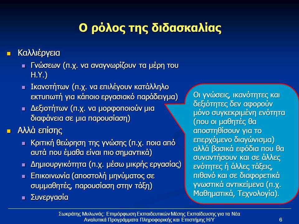6 Σωκράτης Μυλωνάς: Επιμόρφωση Εκπαιδευτικών Μέσης Εκπαίδευσης για τα Νέα Αναλυτικά Προγράμματα Πληροφορικής και Επιστήμης Η/Υ Ο ρόλος της διδασκαλίας Καλλιέργεια Καλλιέργεια Γνώσεων (π.χ.