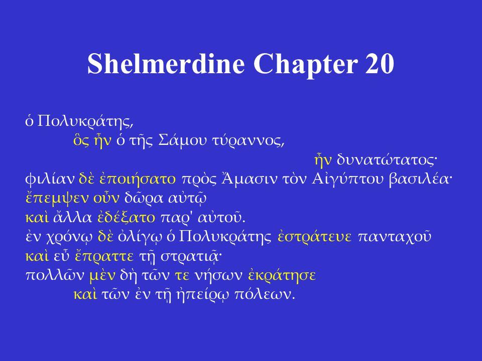 Shelmerdine Chapter 20 ὁ Πολυκράτης, ὃς ἦν ὁ τῆς Σάμου τύραννος, ἦν δυνατώτατος· φιλίαν δὲ ἐποιήσατο πρὸς Ἄμασιν τὸν Αἰγύπτου βασιλέα· ἔπεμψεν οὖν δῶρα αὐτῷ καὶ ἄλλα ἐδέξατο παρ αὐτοῦ.