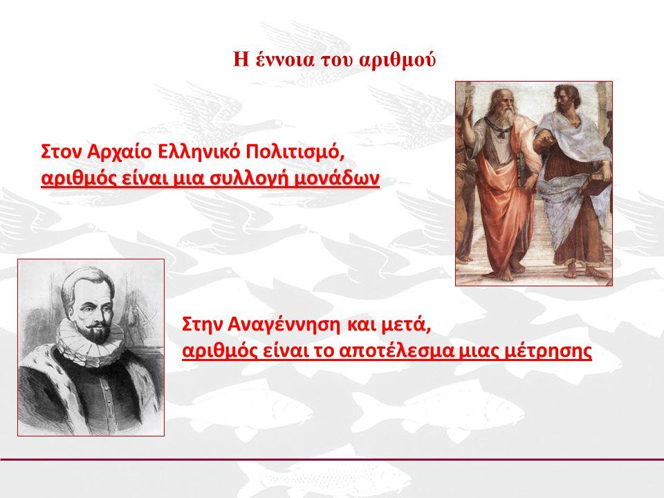 Η έννοια του αριθμού Στον Αρχαίο Ελληνικό Πολιτισμό, αριθμός είναι μια συλλογή μονάδων Στην Αναγέννηση και μετά, αριθμός είναι το αποτέλεσμα μιας μέτρ