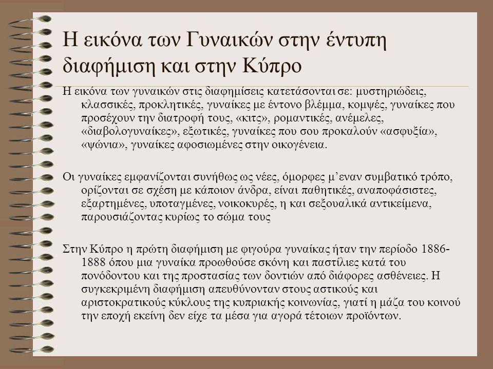 Η εικόνα των Γυναικών στην έντυπη διαφήμιση και στην Κύπρο Η εικόνα των γυναικών στις διαφημίσεις κατετάσονται σε: μυστηριώδεις, κλασσικές, προκλητικέ