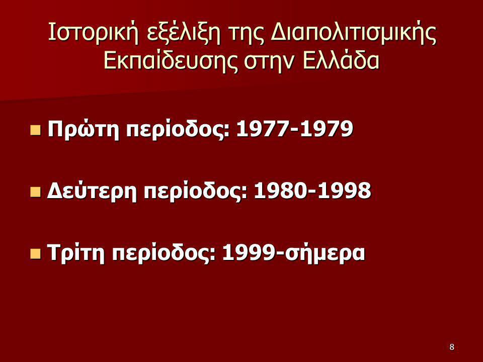 8 Ιστορική εξέλιξη της Διαπολιτισμικής Εκπαίδευσης στην Ελλάδα Πρώτη περίοδος: 1977-1979 Πρώτη περίοδος: 1977-1979 Δεύτερη περίοδος: 1980-1998 Δεύτερη